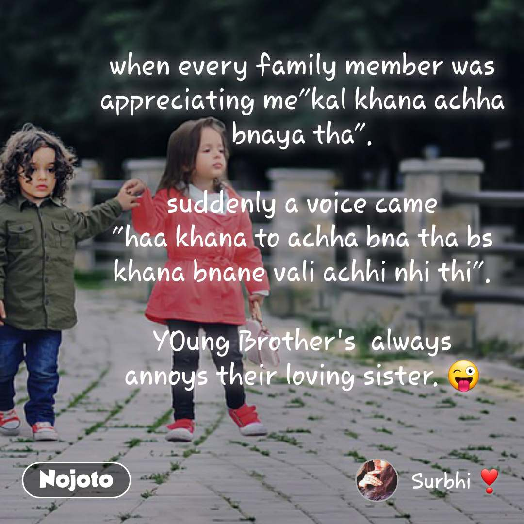 "when every family member was appreciating me""kal khana achha bnaya tha"".  suddenly a voice came ""haa khana to achha bna tha bs khana bnane vali achhi nhi thi"".  YOung Brother's  always annoys their loving sister. 😜"