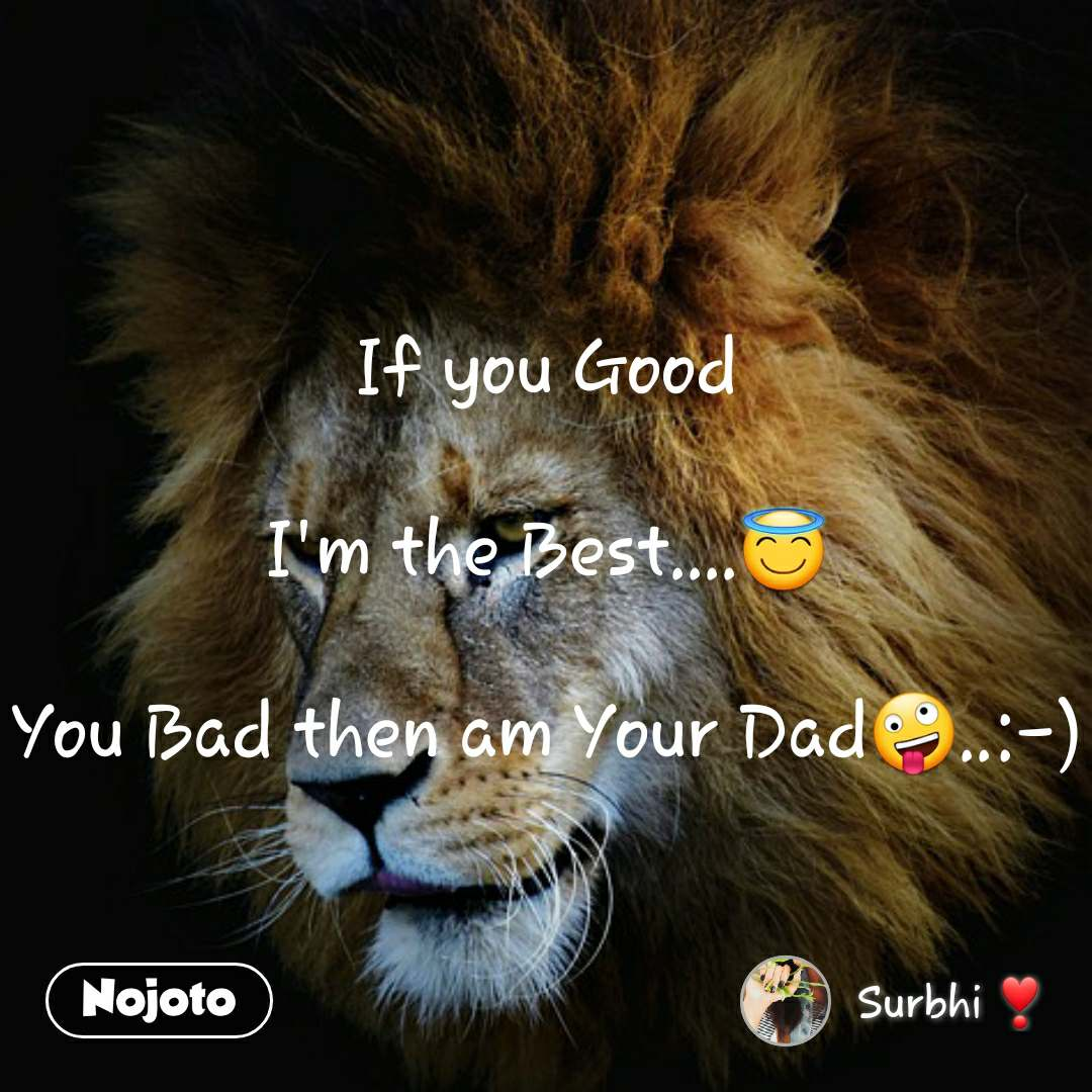 If you Good  I'm the Best....😇  You Bad then am Your Dad🤪..:-)