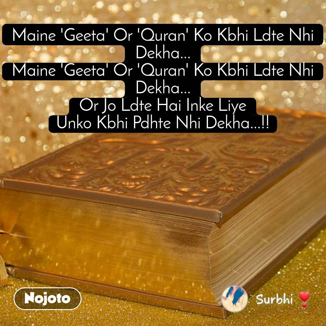 Maine 'Geeta' Or 'Quran' Ko Kbhi Ldte Nhi Dekha... Maine 'Geeta' Or 'Quran' Ko Kbhi Ldte Nhi Dekha... Or Jo Ldte Hai Inke Liye Unko Kbhi Pdhte Nhi Dekha...!!