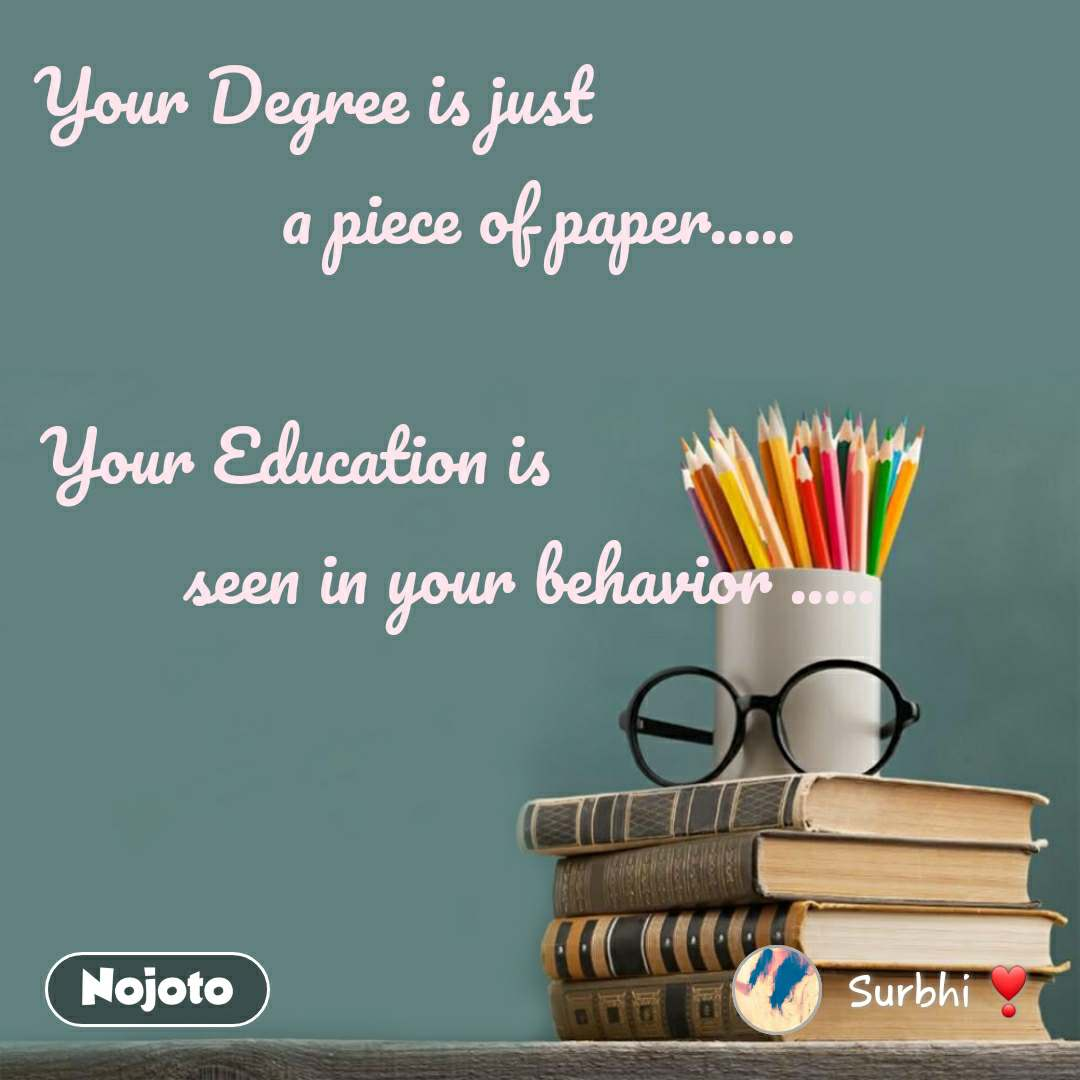 Your Degree is just                          a piece of paper.....  Your Education is                            seen in your behavior .....
