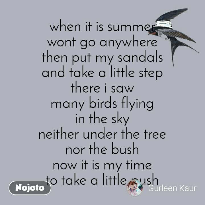 when it is summer wont go anywhere then put my sandals and take a little step there i saw many birds flying in the sky neither under the tree nor the bush now it is my time to take a little push