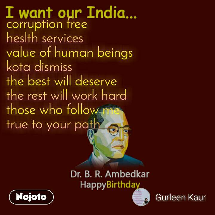 I want our India... corruption free heslth services value of human beings kota dismiss the best will deserve the rest will work hard those who follow me true to your path