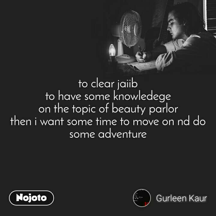to clear jaiib to have some knowledege on the topic of beauty parlor then i want some time to move on nd do some adventure
