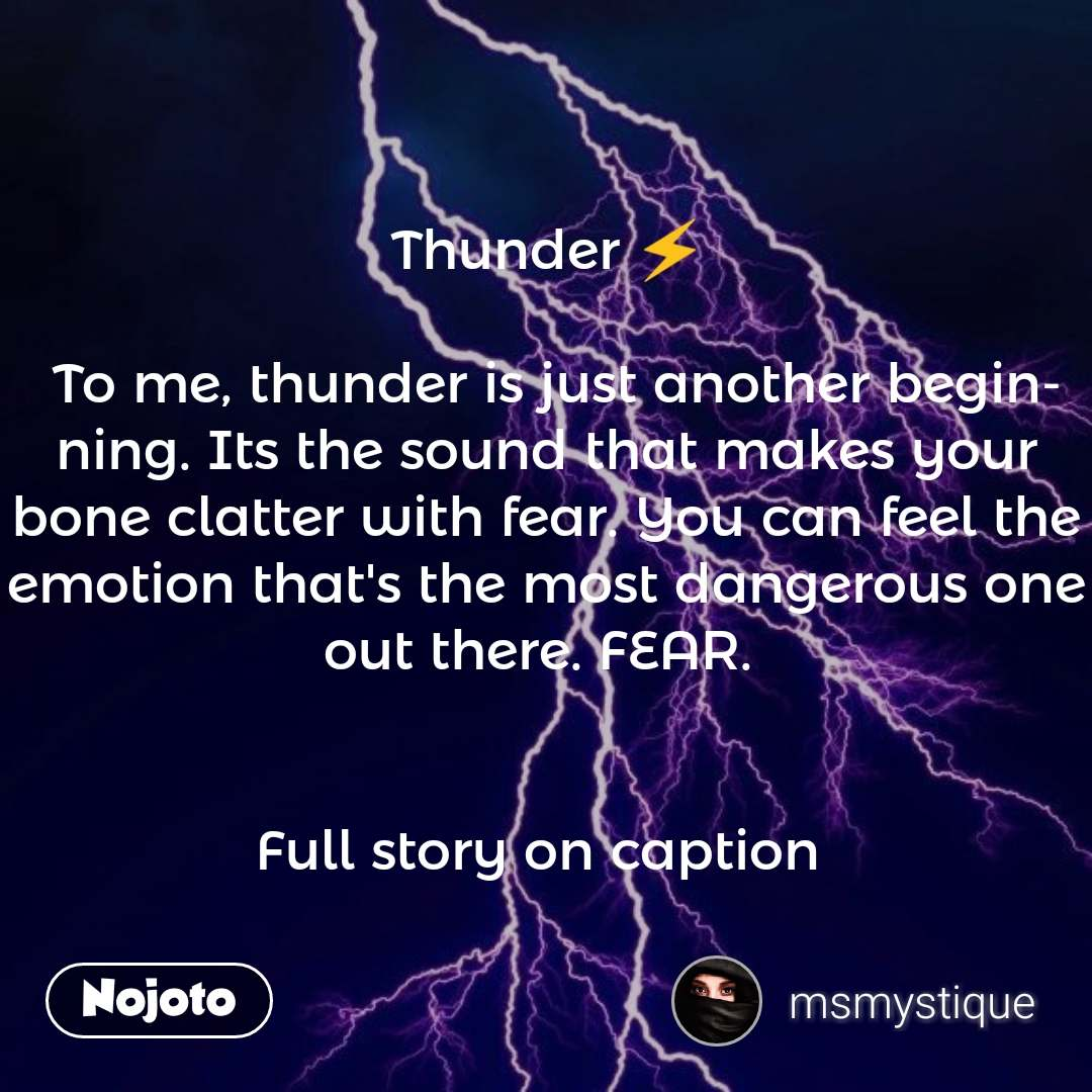 Thunder ⚡  To me, thunder is just another beginning. Its the sound that makes your bone clatter with fear. You can feel the emotion that's the most dangerous one out there. FEAR.    Full story on caption