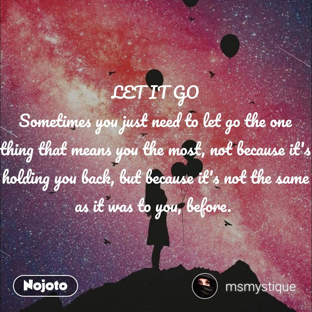 LET IT GO Sometimes you just need to let go the one thing that means you the most, not because it's holding you back, but because it's not the same as it was to you, before.