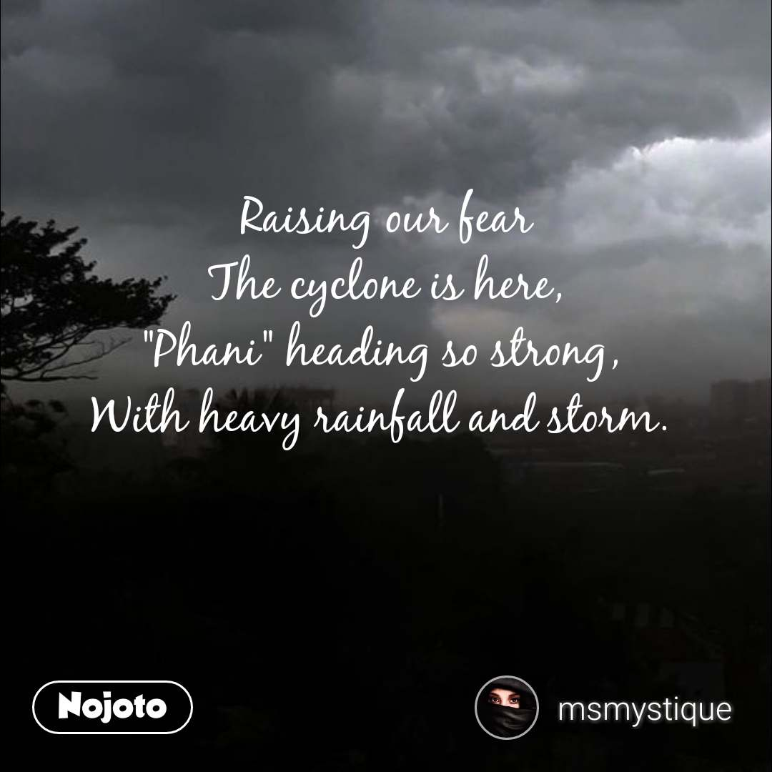 """Raising our fear The cyclone is here, """"Phani"""" heading so strong,  With heavy rainfall and storm."""