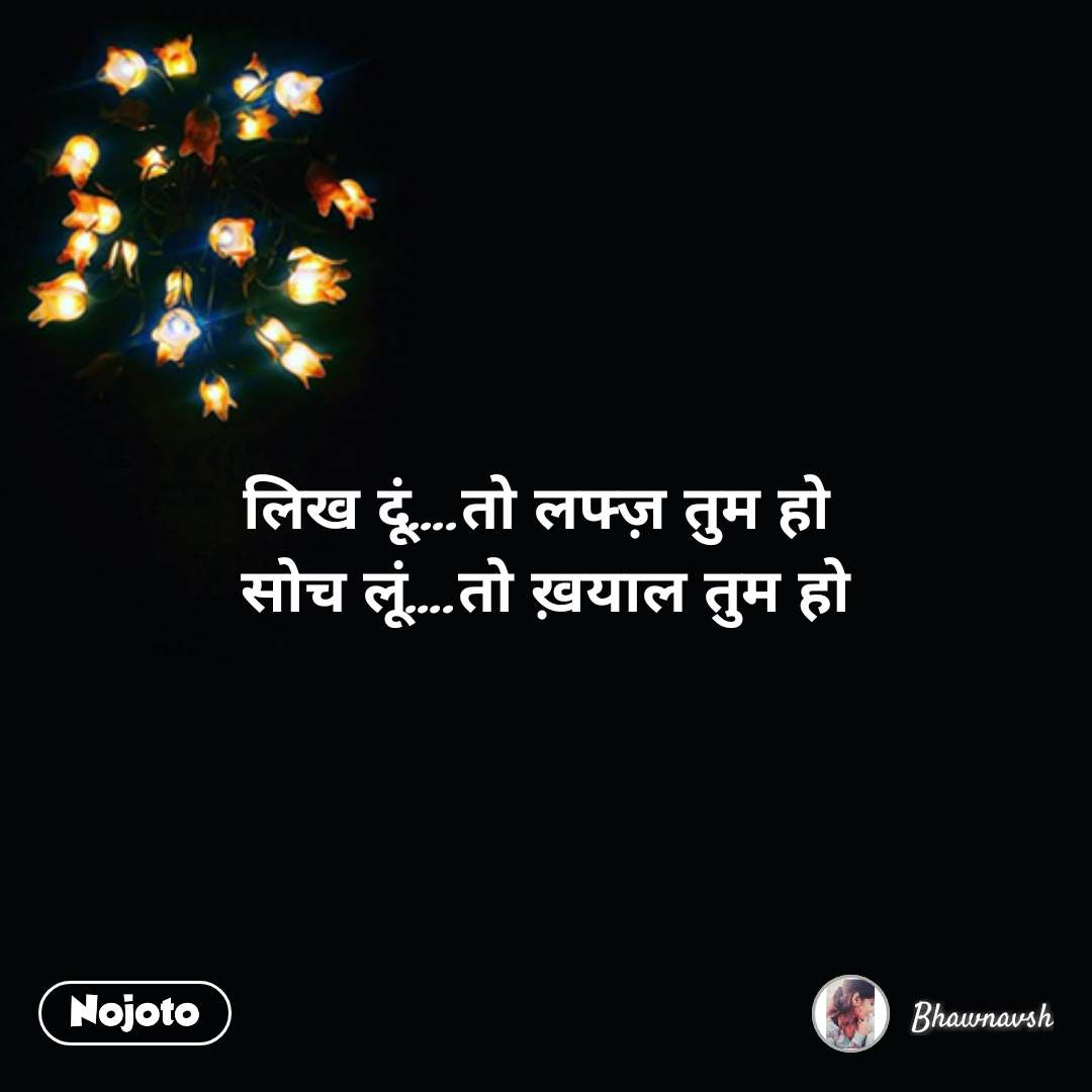 Zindagi messages in hindi लिख दूं….तो लफ्ज़ तुम हो  सोच लूं….तो ख़याल तुम हो #NojotoQuote