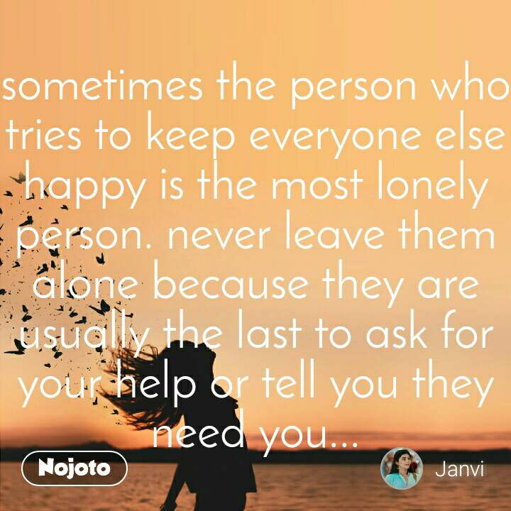 sometimes the person who tries to keep everyone else happy is the most lonely person. never leave them alone because they are usually the last to ask for your help or tell you they need you...