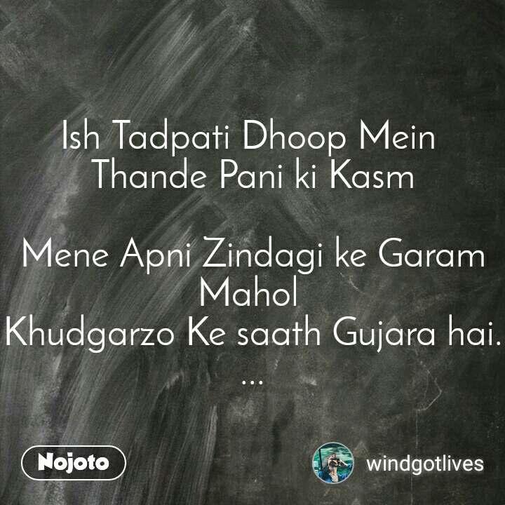 Ish Tadpati Dhoop Mein  Thande Pani ki Kasm  Mene Apni Zindagi ke Garam Mahol  Khudgarzo Ke saath Gujara hai....