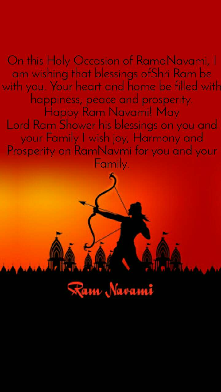 On this Holy Occasion ofRamaNavami, I am wishing that blessings ofShri Rambe with you. Your heart and home be filled with happiness, peace and prosperity. HappyRamNavami! May LordRamShower his blessings on you and your Family I wish joy, Harmony and Prosperity onRamNavmi for you and your Family.