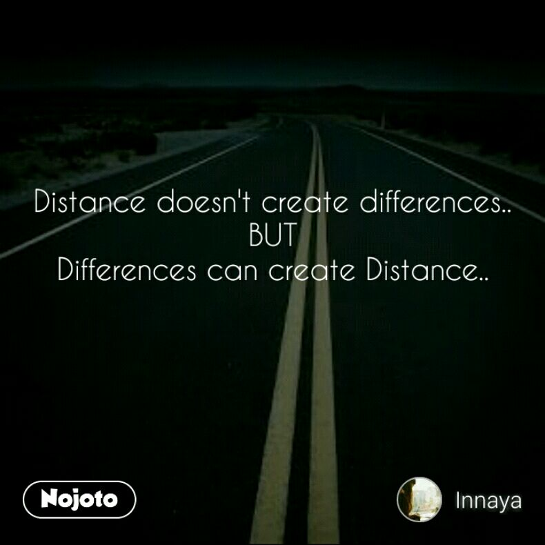 Distance doesn't create differences.. BUT Differences can create Distance..