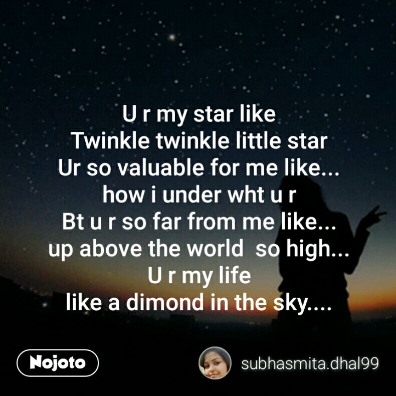 U r my star like Twinkle twinkle little star Ur so valuable for me like... how i under wht u r Bt u r so far from me like... up above the world  so high... U r my life like a dimond in the sky....