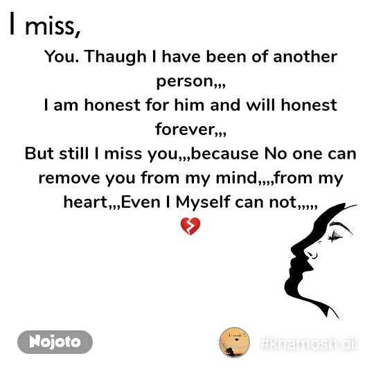 I miss  You. Thaugh I have been of another person,,, I am honest for him and will honest forever,,, But still I miss you,,,because No one can remove you from my mind,,,,from my heart,,,Even I Myself can not,,,,, 💔