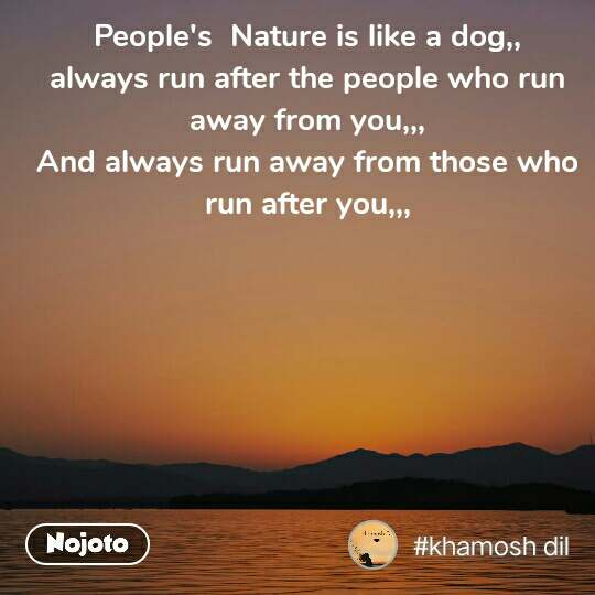 People's  Nature is like a dog,, always run after the people who run away from you,,, And always run away from those who run after you,,,