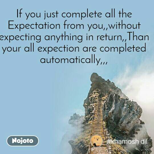 Natural Morning If you just complete all the Expectation from you,,without expecting anything in return,,Than your all expection are completed automatically,,,