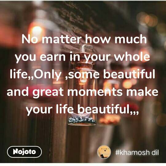 No matter how much you earn in your whole life,,Only ,some beautiful and great moments make your life beautiful,,,