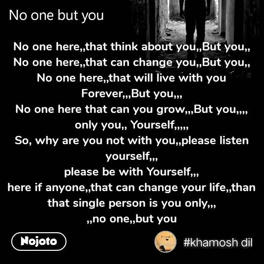 No one but you No one here,,that think about you,,But you,, No one here,,that can change you,,But you,, No one here,,that will live with you Forever,,,But you,,, No one here that can you grow,,,But you,,,, only you,, Yourself,,,,, So, why are you not with you,,please listen yourself,,, please be with Yourself,,, here if anyone,,that can change your life,,than that single person is you only,,, ,,no one,,but you