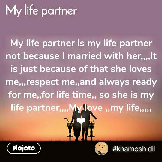 My Life Partner My life partner is my life partner not because I married with her,,,,It is just because of that she loves me,,,respect me,,and always ready for me,,for life time,, so she is my life partner,,,,My love ,,my life,,,,, ❤