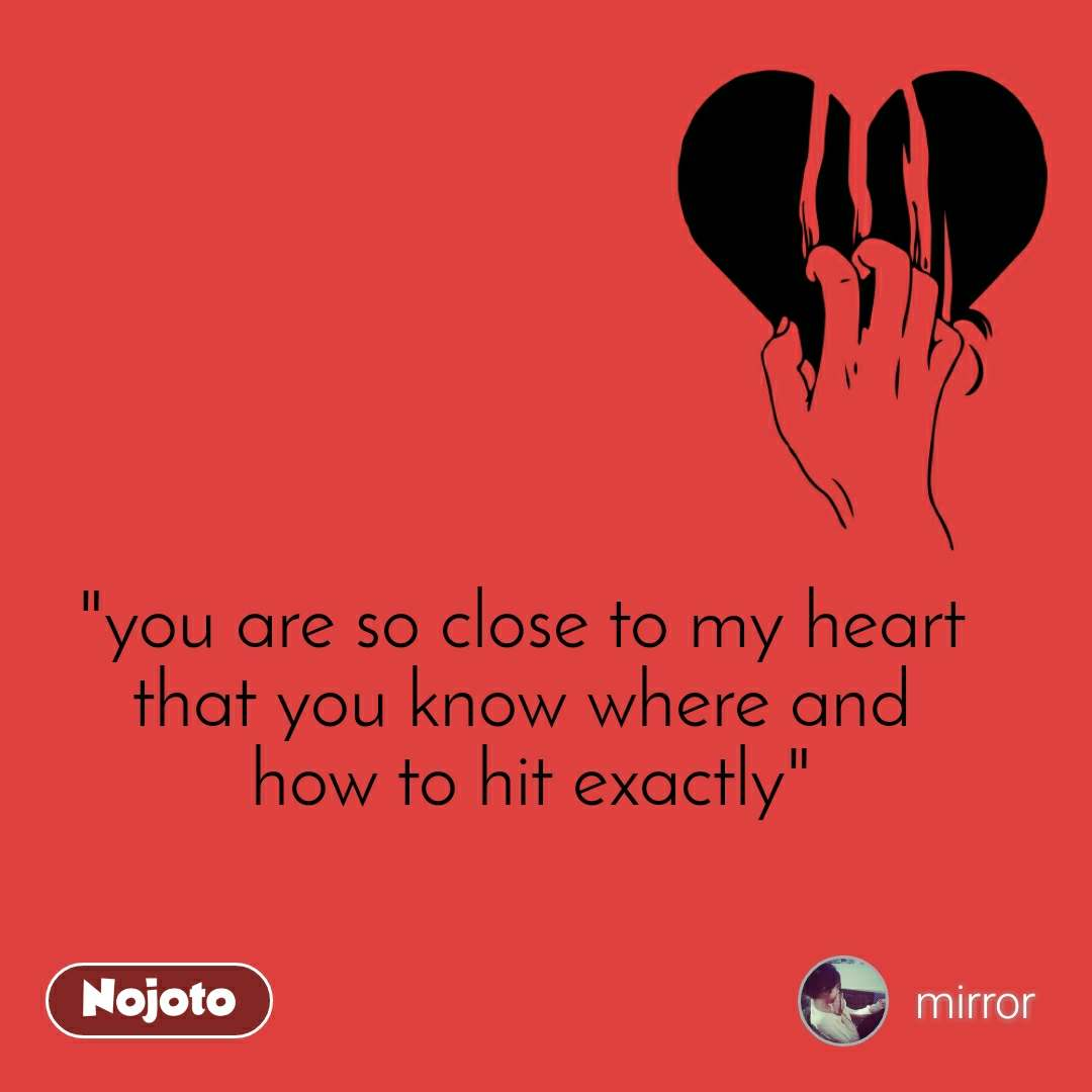 """""""you are so close to my heart that you know where and  how to hit exactly"""""""