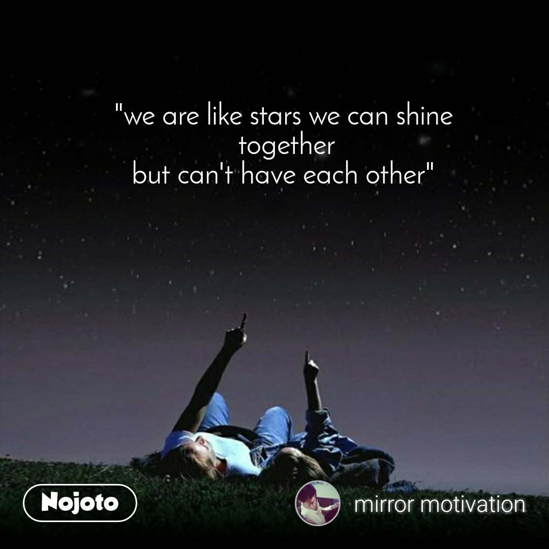 """""""we are like stars we can shine  together but can't have each other"""""""
