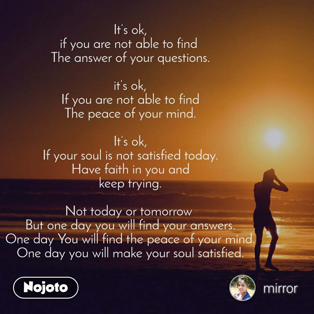 It's ok, if you are not able to find  The answer of your questions.  it's ok, If you are not able to find The peace of your mind.  It's ok, If your soul is not satisfied today. Have faith in you and keep trying.  Not today or tomorrow  But one day you will find your answers. One day You will find the peace of your mind. One day you will make your soul satisfied.