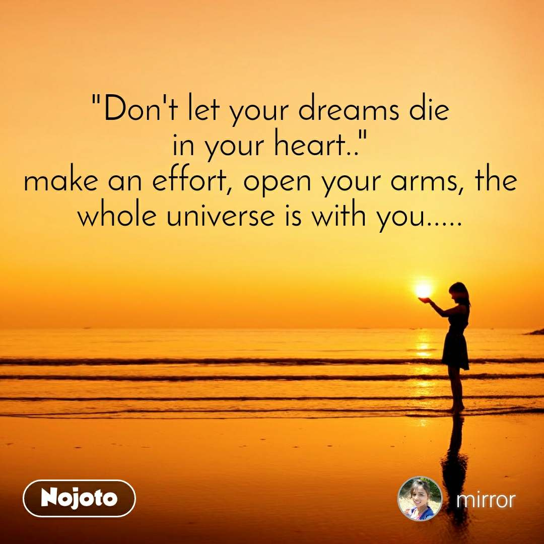 """""""Don't let your dreams die in your heart.."""" make an effort, open your arms, the whole universe is with you....."""