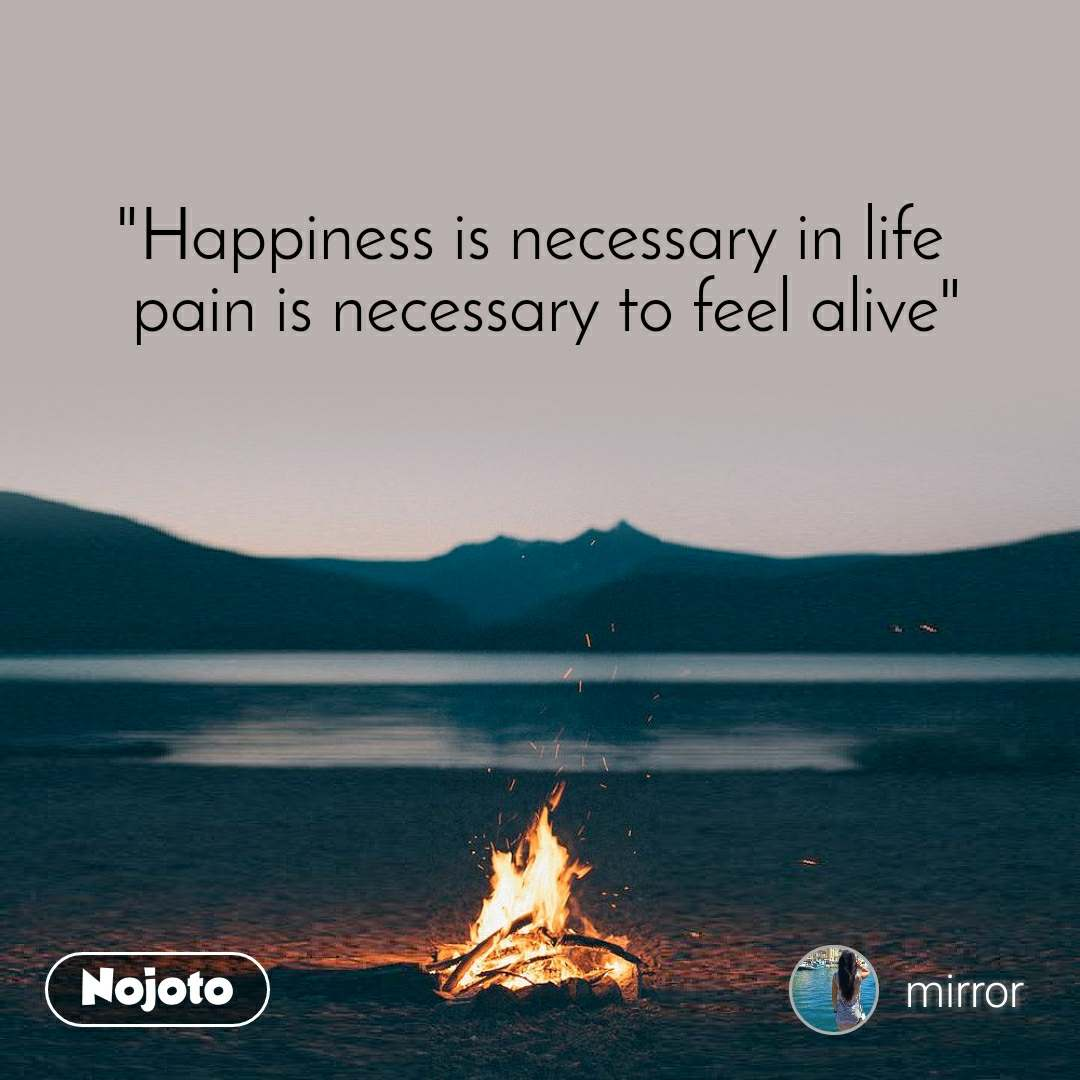 """Happiness is necessary in life   pain is necessary to feel alive"""
