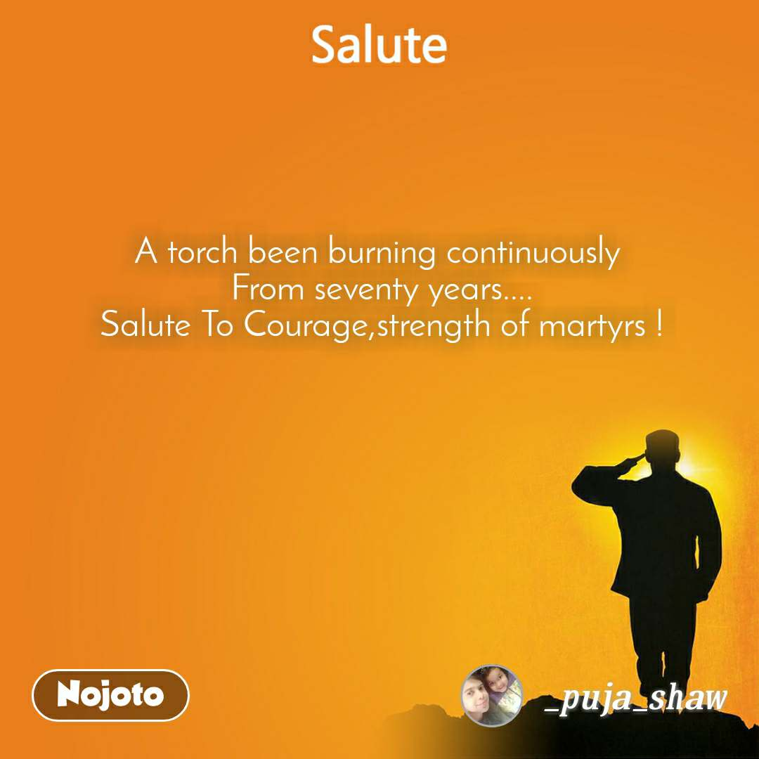 A torch been burning continuously  From seventy years.... Salute To Courage,strength of martyrs !