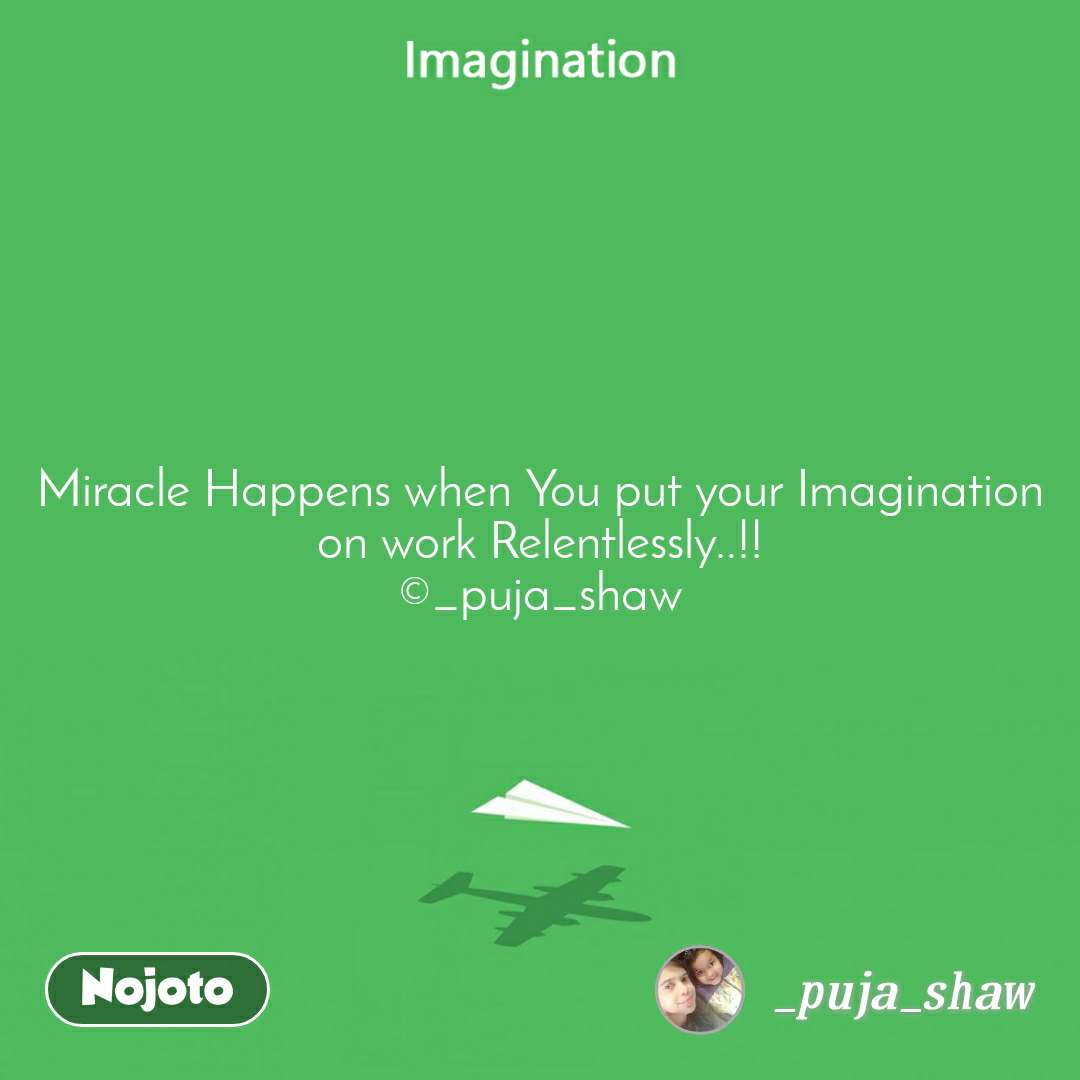 Miracle Happens when You put your Imagination  on work Relentlessly..!!  ©_puja_shaw