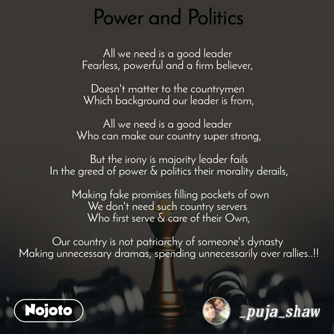 Power and Politics All we need is a good leader  Fearless, powerful and a firm believer,   Doesn't matter to the countrymen  Which background our leader is from,  All we need is a good leader  Who can make our country super strong,  But the irony is majority leader fails In the greed of power & politics their morality derails,   Making fake promises filling pockets of own We don't need such country servers  Who first serve & care of their Own,  Our country is not patriarchy of someone's dynasty  Making unnecessary dramas, spending unnecessarily over rallies..!!