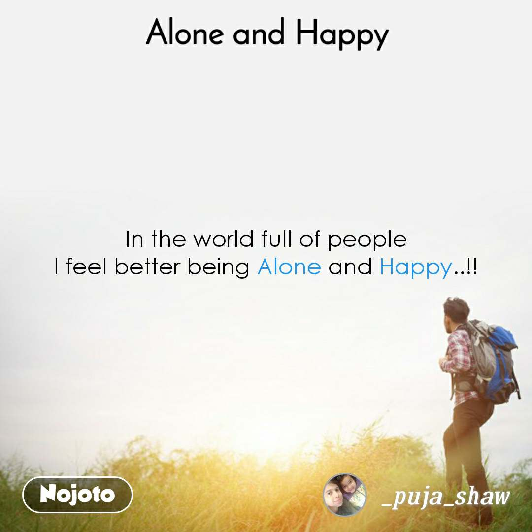 Alone and Happy  In the world full of people I feel better being Alone and Happy..!!