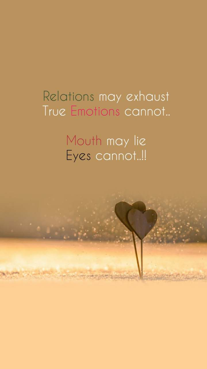 Relations may exhaust True Emotions cannot..  Mouth may lie Eyes cannot..!!