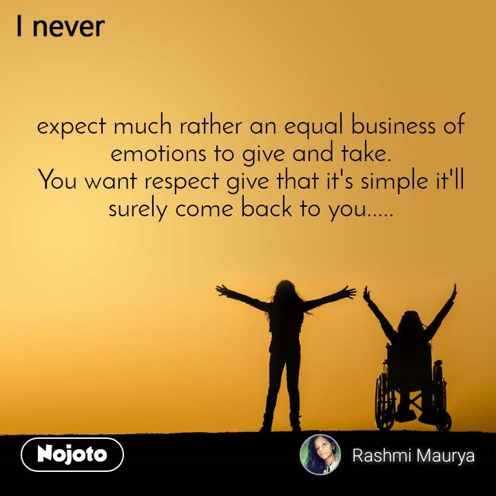 I never expect much rather an equal business of emotions to give and take. You want respect give that it's simple it'll surely come back to you.....