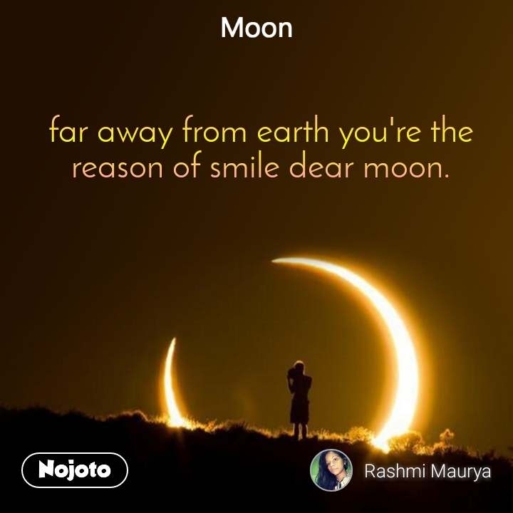 Moon far away from earth you're the reason of smile dear moon.