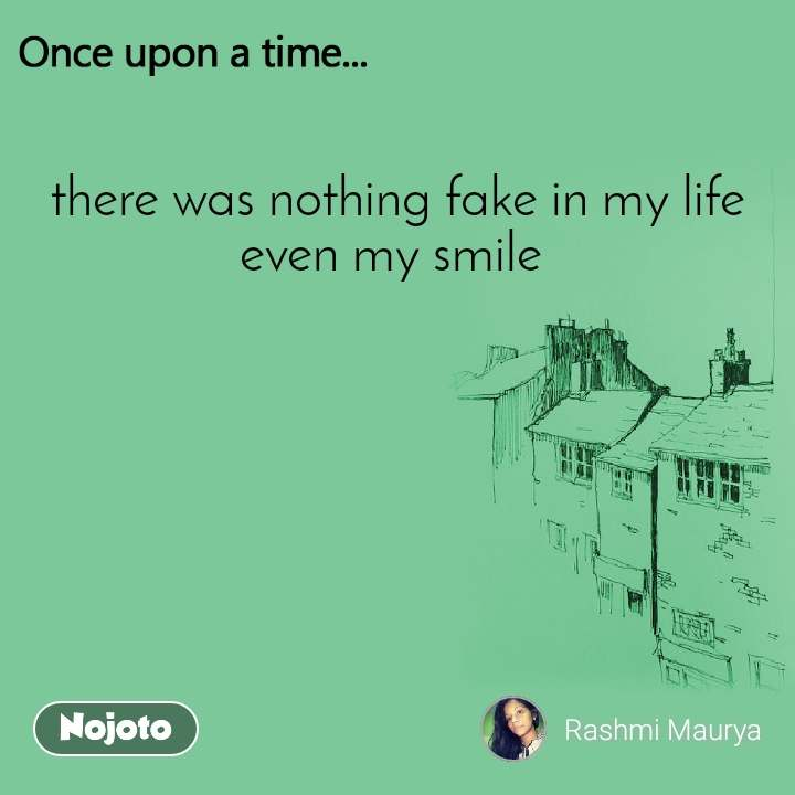 Once upon a time there was nothing fake in my life even my smile
