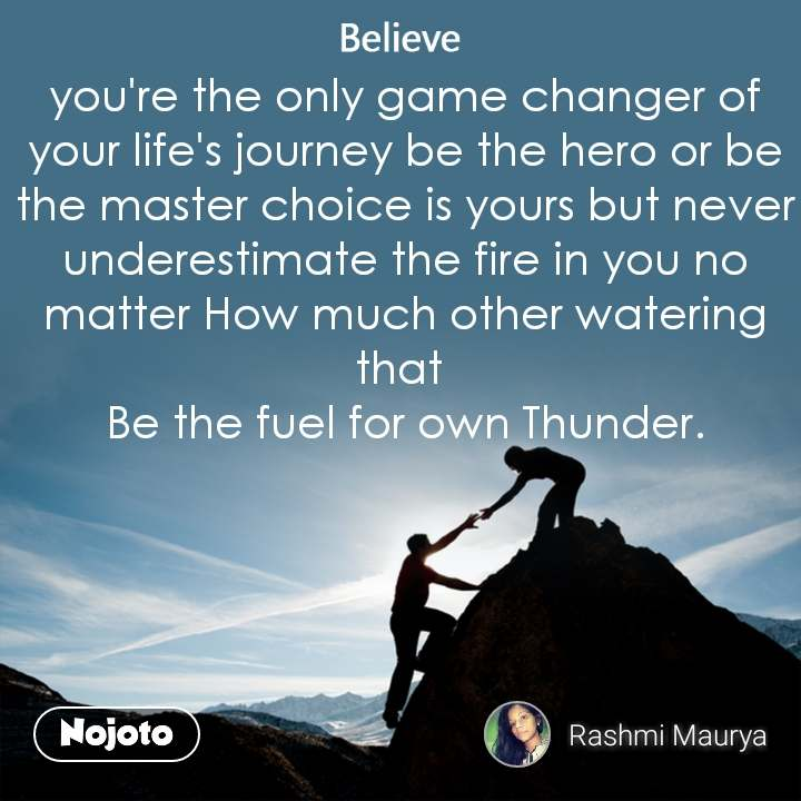 Believe  you're the only game changer of your life's journey be the hero or be the master choice is yours but never underestimate the fire in you no matter How much other watering that  Be the fuel for own Thunder.