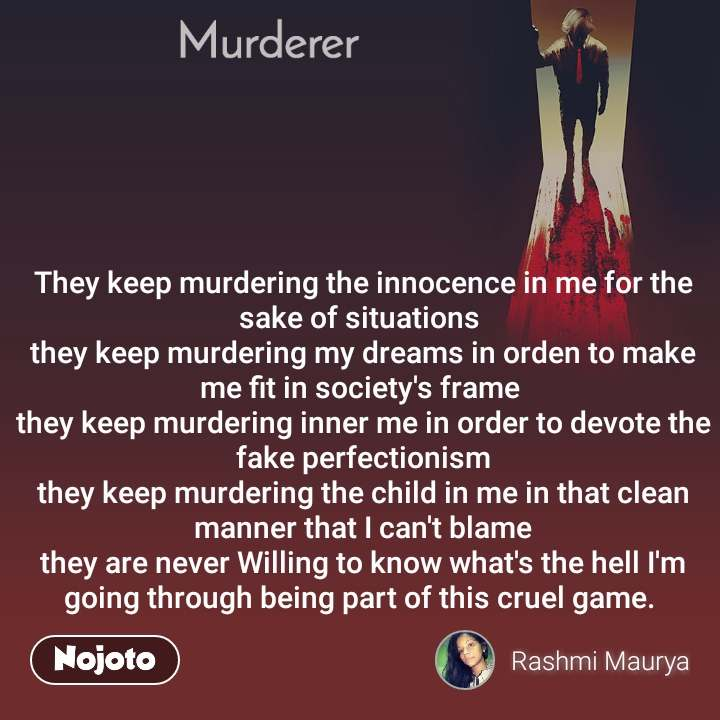 Murderer They keep murdering the innocence in me for the sake of situations  they keep murdering my dreams in orden to make me fit in society's frame  they keep murdering inner me in order to devote the fake perfectionism they keep murdering the child in me in that clean manner that I can't blame they are never Willing to know what's the hell I'm going through being part of this cruel game.