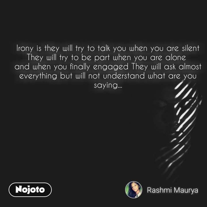 Irony is they will try to talk you when you are silent They will try to be part when you are alone  and when you finally engaged They will ask almost everything but will not understand what are you saying...