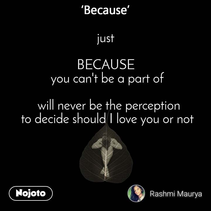 Because just   BECAUSE  you can't be a part of   will never be the perception  to decide should I love you or not