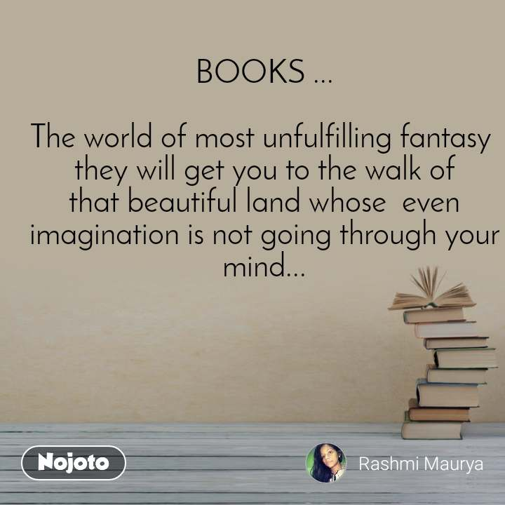 BOOKS ...  The world of most unfulfilling fantasy  they will get you to the walk of that beautiful land whose  even imagination is not going through your mind...