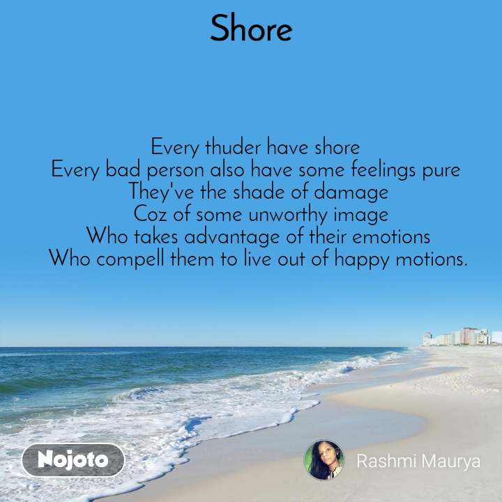 Shore Every thuder have shore  Every bad person also have some feelings pure  They've the shade of damage  Coz of some unworthy image Who takes advantage of their emotions Who compell them to live out of happy motions.