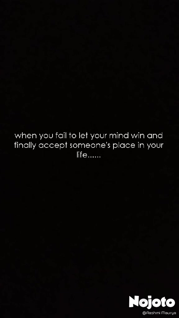 when you fail to let your mind win and finally accept someone's place in your life......