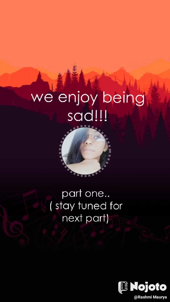 we enjoy being sad!!! part one.. ( stay tuned for next part)