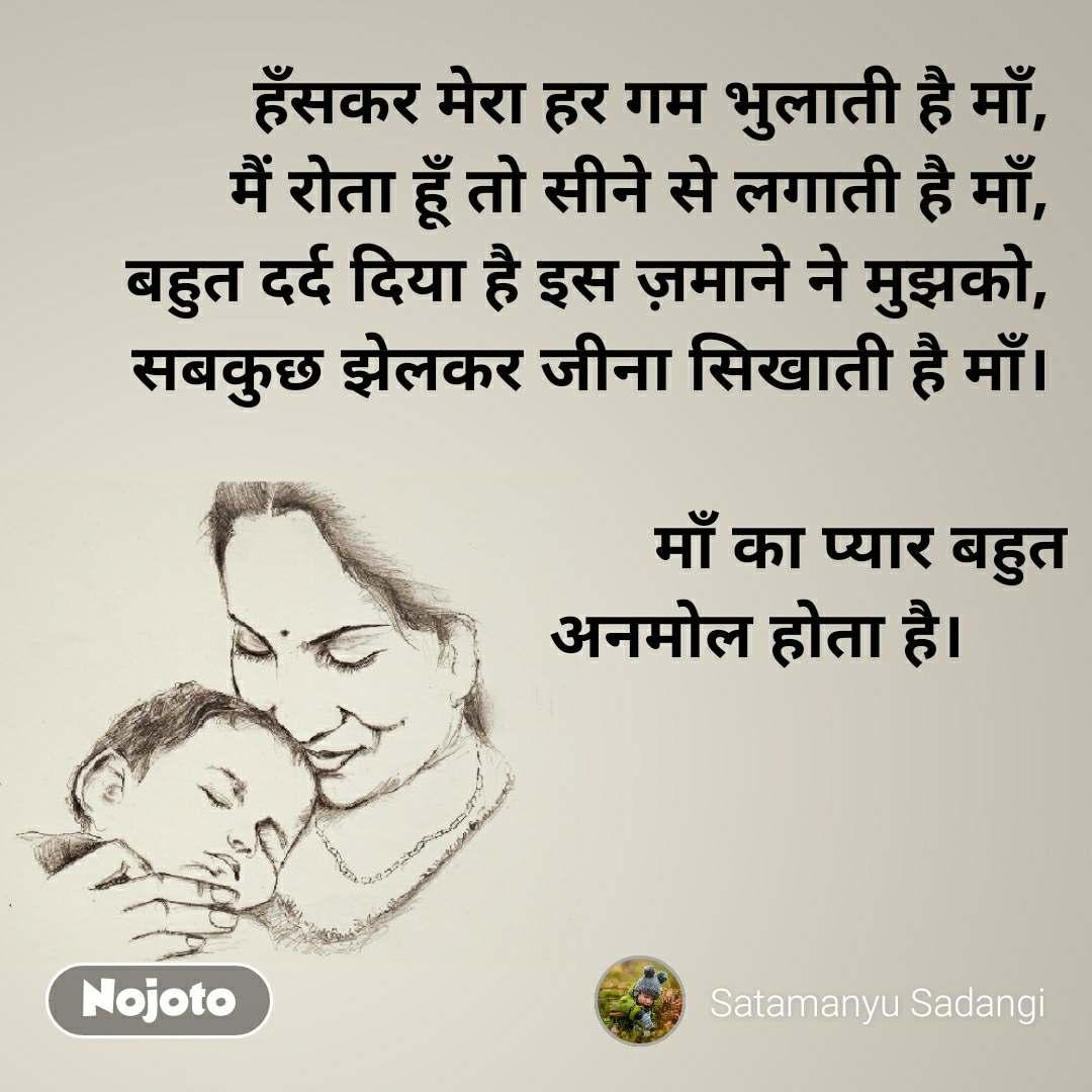हँसकर मेरा हर गम भुलाती है माँ, मैं रोता हूँ तो सीने से लगाती है माँ, बहुत दर्द दिया है इस ज़माने ने मुझको, सबकुछ झेलकर जीना सिखाती है माँ।                                                               माँ का प्यार बहुत  अनमोल होता है।
