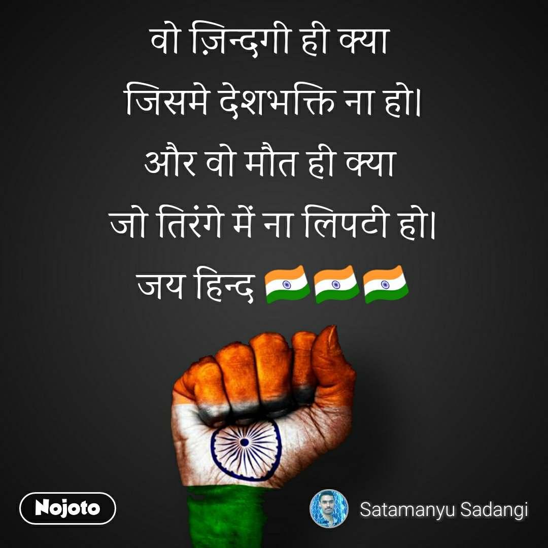 वो ज़िन्दगी ही क्या  जिसमे देशभक्ति ना हो। और वो मौत ही क्या  जो तिरंगे में ना लिपटी हो। जय हिन्द 🇮🇳🇮🇳🇮🇳