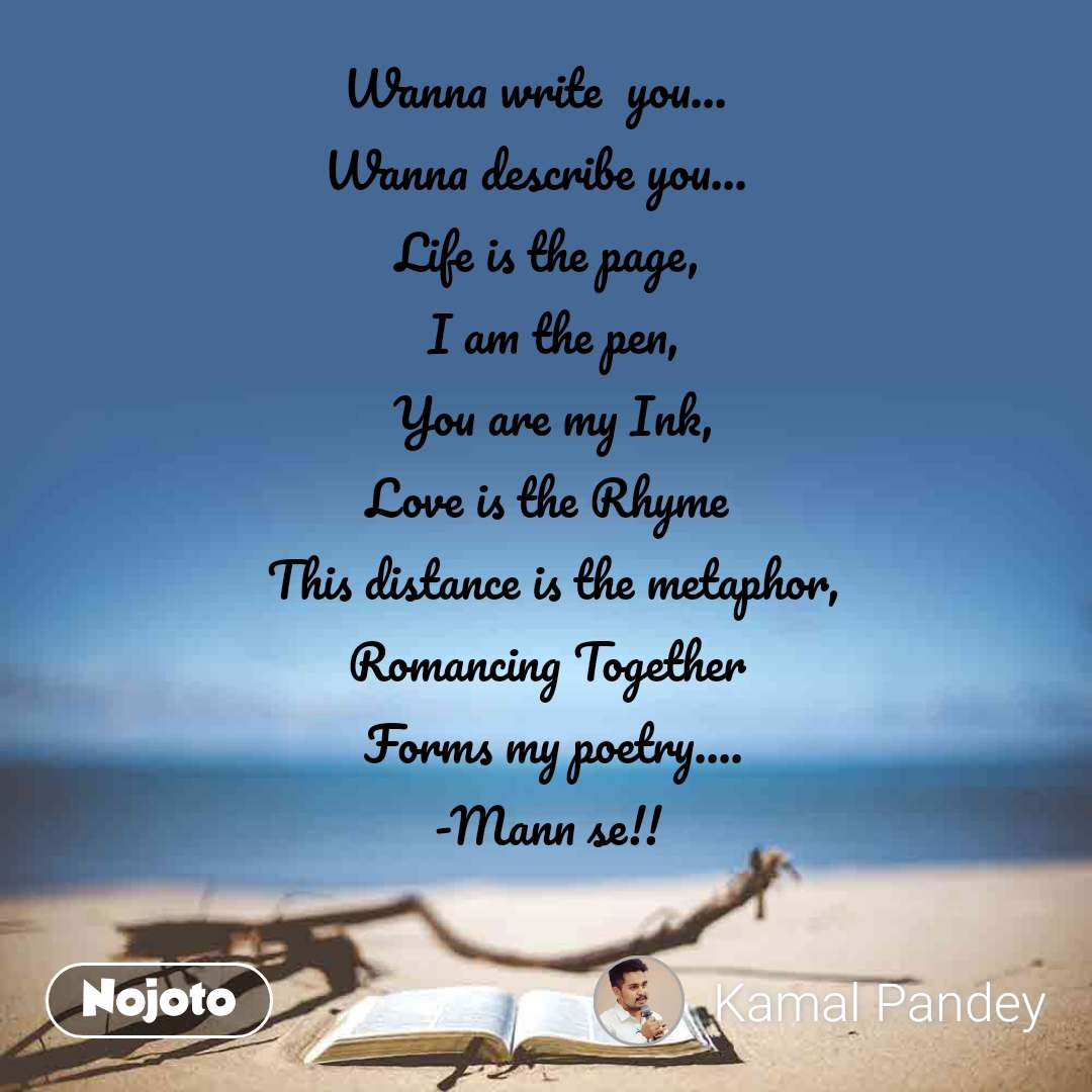 Wanna write  you... Wanna describe you...    Life is the page,     I am the pen,    You are my Ink,    Love is the Rhyme     This distance is the metaphor,    Romancing Together     Forms my poetry....    -Mann se!!