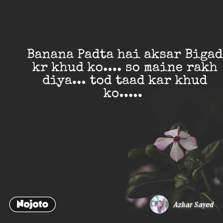 Banana Padta hai aksar Bigad kr khud ko.... so maine rakh diya... tod taad kar khud ko.....