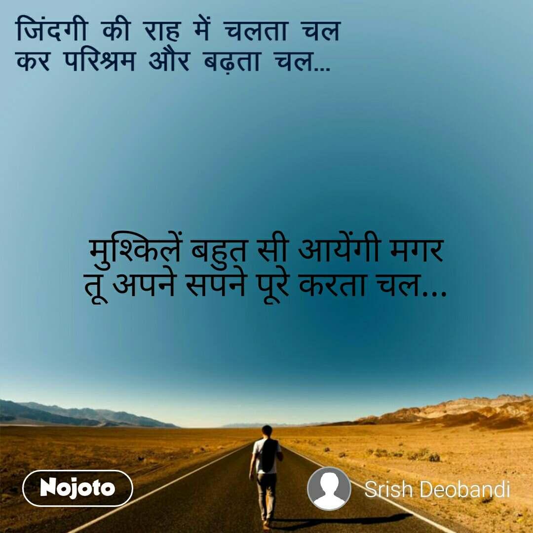 जिंदगी की राह में चलता चल  कर परिश्रम और बढ़ता चल... मुश्किलें बहुत सी आयेंगी मगर तू अपने सपने पूरे करता चल...