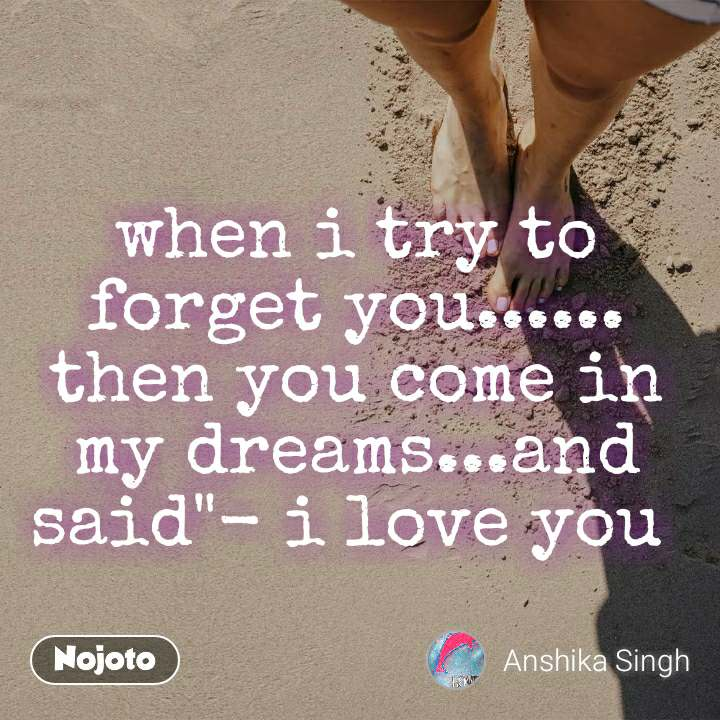 """when i try to forget you...... then you come in my dreams...and said""""- i love you"""