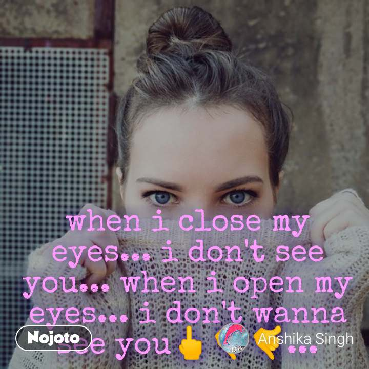 when i close my eyes... i don't see you... when i open my eyes... i don't wanna see you🖕🤙🤙...
